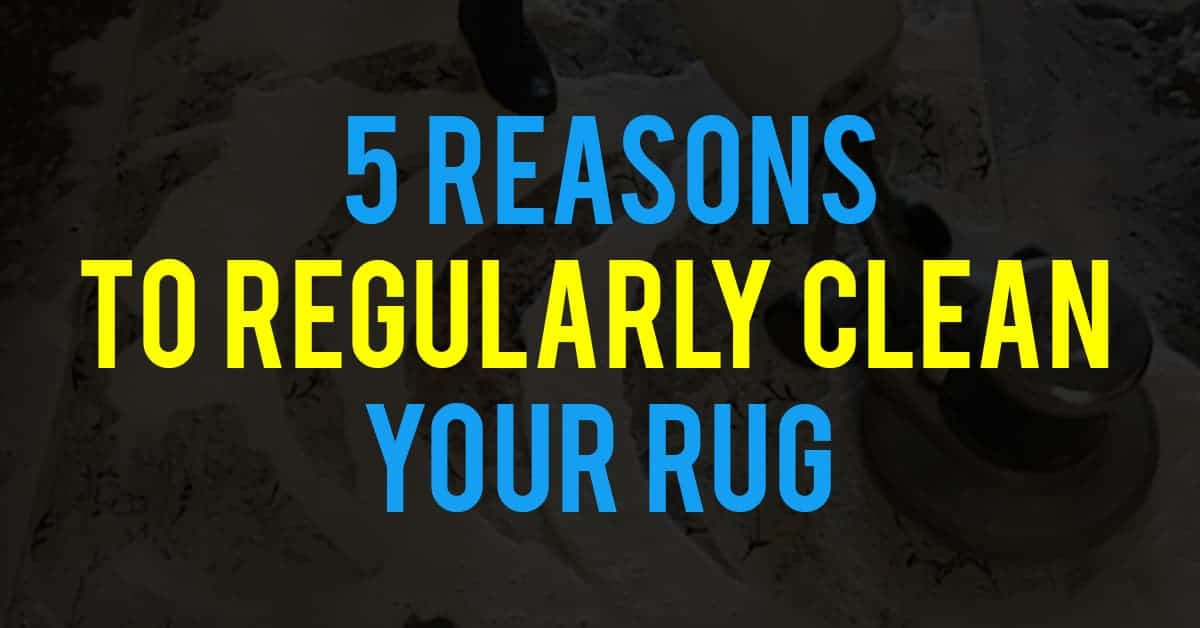 5 Reasons To Regularly Clean Your Rug